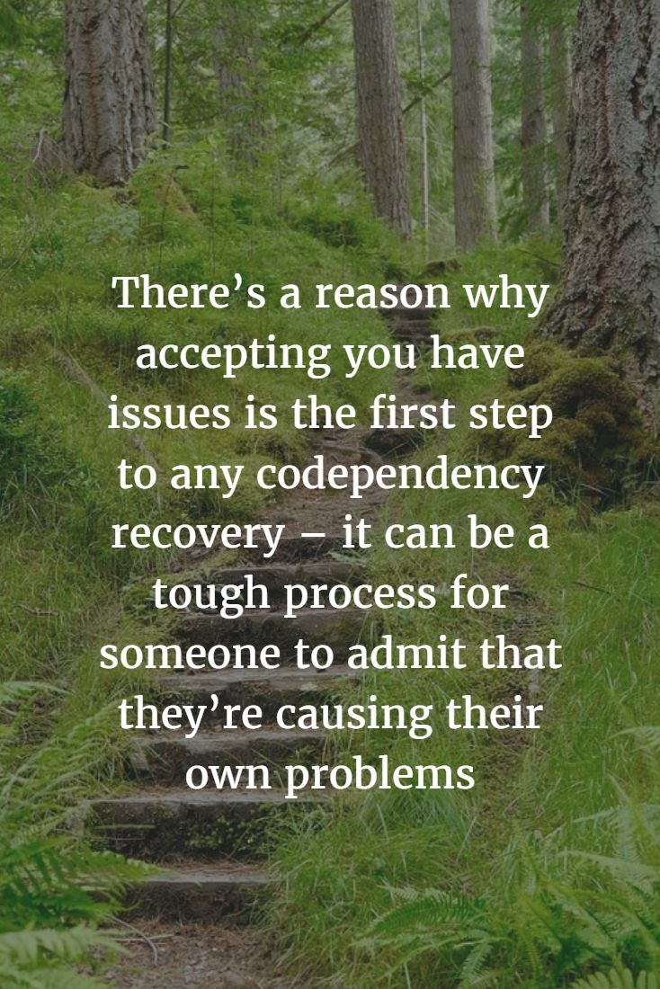There's a reason why accepting you have issues is the first step to any codependency recovery – it can be a tough process for someone to admit that they're causing their own problems