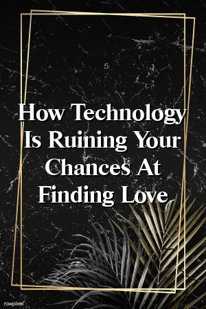 How Technology Is Ruining Your Chances At Finding Love