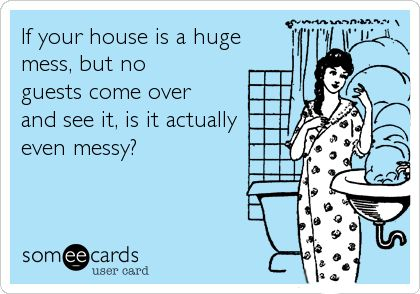 If your house is a huge mess, but no guests come over and see it, is it actually even messy? .... I say no :)
