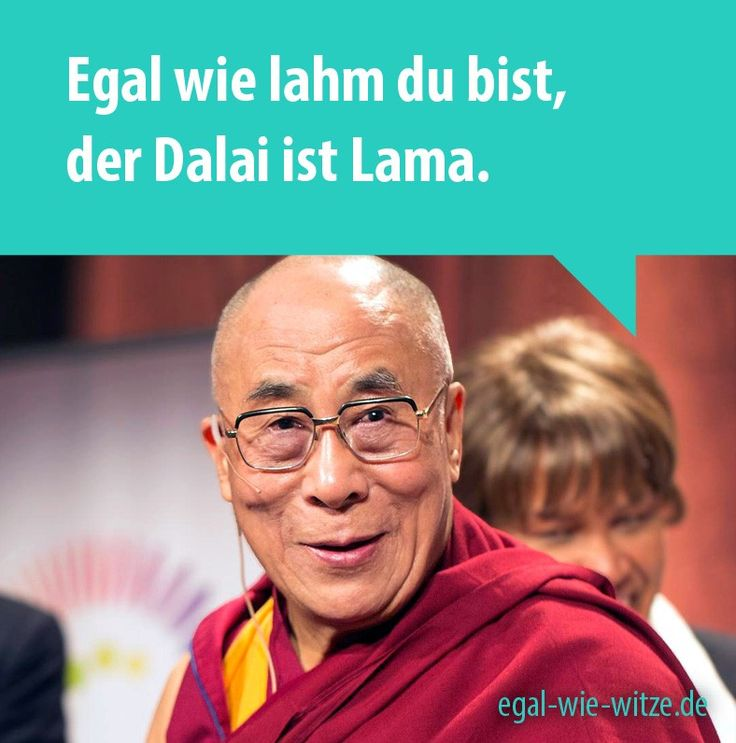 Egal wie lahm du bist, der Dalai ist Lama.