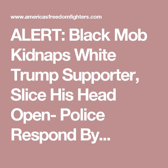 ALERT: Black Mob Kidnaps White Trump Supporter, Slice His Head Open- Police Respond By...