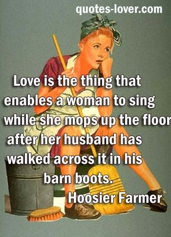 Love is the thing that enables a woman to sing while she mops up the floor after her husband has walked across it in his barn boots.
