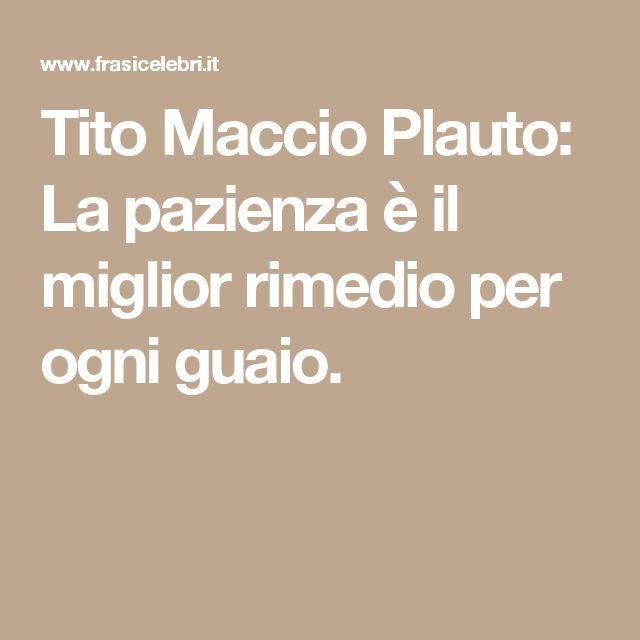 Tito Maccio Plauto: La pazienza è il miglior rimedio per ogni guaio.