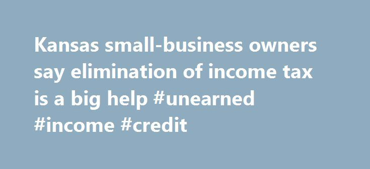 Kansas small-business owners say elimination of income tax is a big help #unearned #income #credit http://income.remmont.com/kansas-small-business-owners-say-elimination-of-income-tax-is-a-big-help-unearned-income-credit/  #kansas income tax # Kansas small-business owners say elimination of income tax is a big help Area small-business owners are certain of one thing: The elimination of Kansas income tax on profits for owners in limited liability companies, or LLCs, subchapter S corporations…
