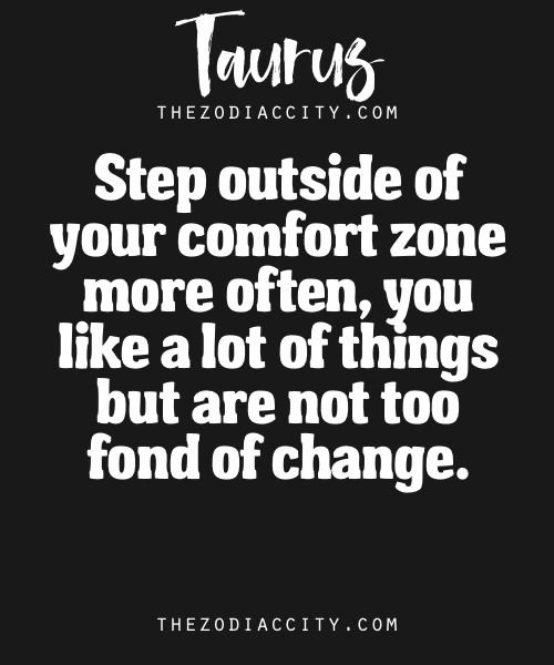 Zodiac Taurus Facts – Step outside of your comfort zone more often, you like a lot of things but are not too fond of change.
