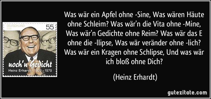 Was wär ein Apfel ohne -Sine, Was wären Häute ohne Schleim? Was wär'n die Vita ohne -Mine, Was wär'n Gedichte ohne Reim? Was wär das E ohne die -llipse, Was wär veränder ohne -lich? Was wär ein Kragen ohne Schlipse, Und was wär ich bloß ohne Dich? (Heinz Erhardt)