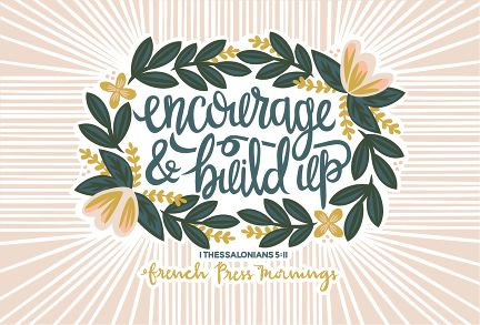 Encouraging Wednesdays … 1 Thessalonians 5:11 » French Press Mornings