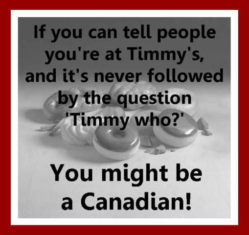 If you can tell people you're at Timmy's and it's never followed by the question 'Timmy who?' .. You might be a Canadian!
