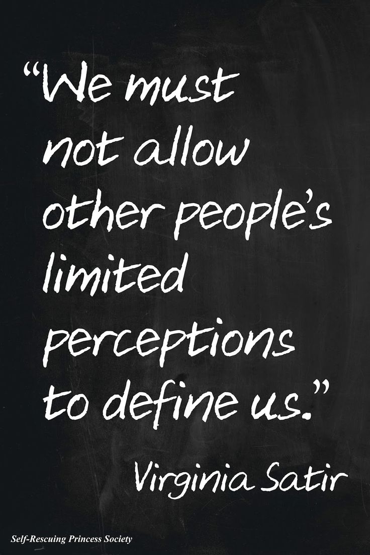 """We must not allow other people's limited perceptions to define us."" Virginia Satir"