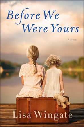 6/6/2017 BEFORE WE WERE YOURS Lisa Wingate--Two families, generations apart, are forever changed by a heartbreaking injustice in this poignant novel, inspired by a true story, for readers of Orphan Train and The Nightingale.  Memphis, 1939. Twelve-year-old Rill Foss and her four younger siblings live a magical life aboard their family's Mississippi River shanty boat. But when their father must rush