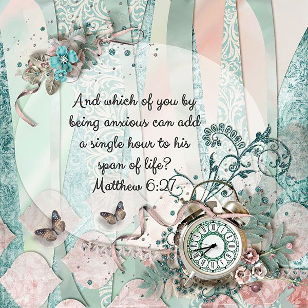 And which of you by being anxious can add a single hour to his span of life? Matthew 6:27    kit: Margaret by Valentina Creations; template challenge freebie from Scrapbook Bytes