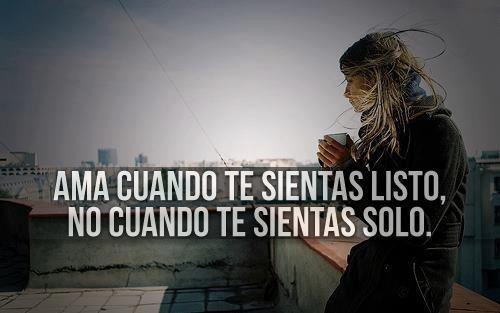 Ama cuando te sientas listo, no cuando te sientas solo... #Citas #Frases