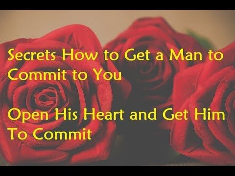 Secrets How to Get a Man to Commit to You - Open His Heart and Get Him To Commit