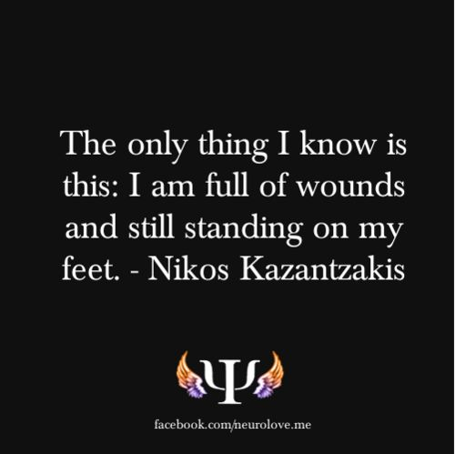 The only thing I know is this: I am full of wounds and still standing on my feet. - Nikos Kazantzakis