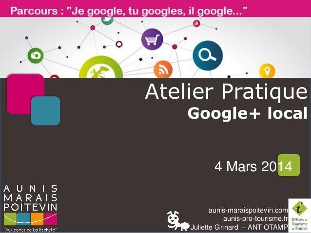 Améliorer sa visibilité avec Google+ local pour les moins initiés - OT Aunis Marias Poitevin - Juliette Grinard - 4 mars 2014