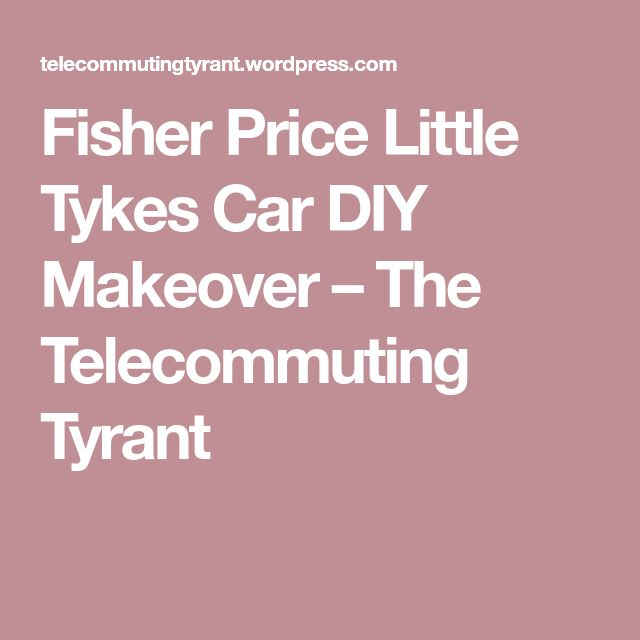 Fisher Price Little Tykes Car DIY Makeover – The Telecommuting Tyrant
