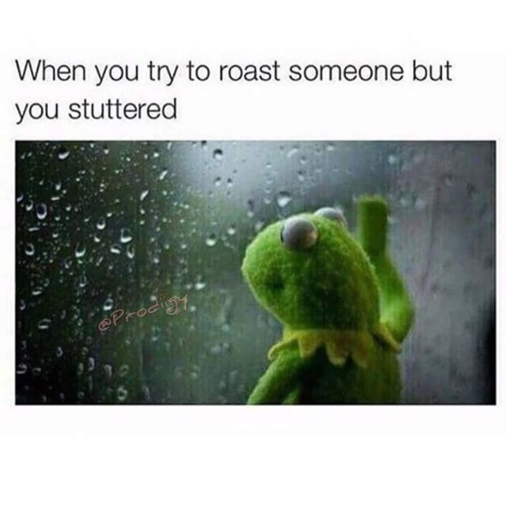 Stuttering when roasting someone= fail.