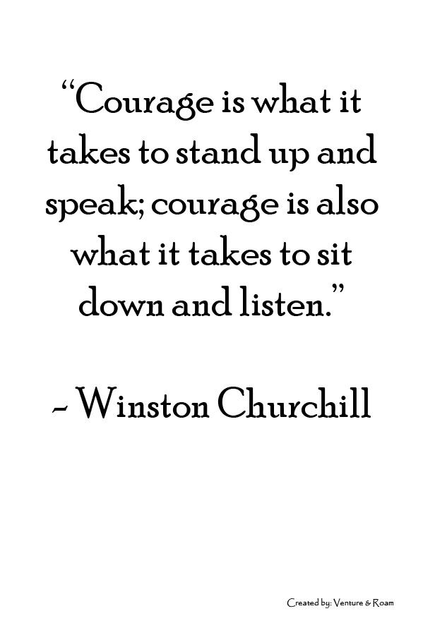 """""""Courage Is What It Takes To Stand Up And Speak; Courage Is Also What It Takes To Sit Down And Listen."""" - Winston Churchill"""