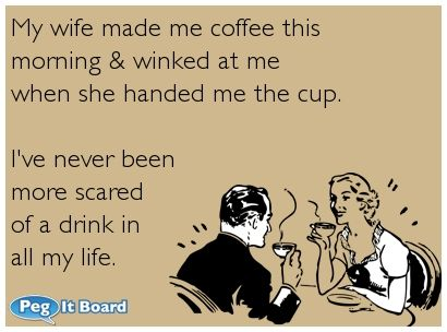 My wife made me coffee this morning & winked at me  when she handed me the cup....If you're interested you can see more of my ecards here: http://www.pinterest.com/rustyfox7/ecards-not-group-board/