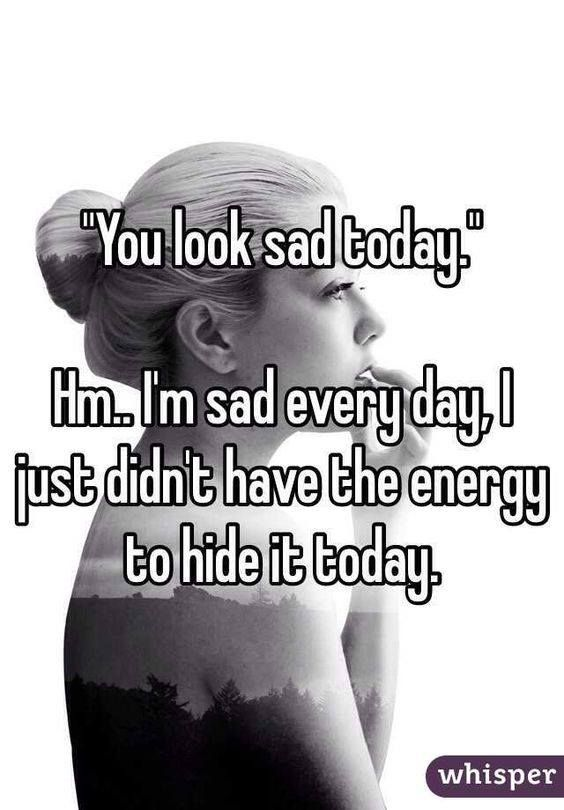 """""""You look sad today."""" Hm.. I'm sad everyday. I just didn't have the energy to hide it today"""