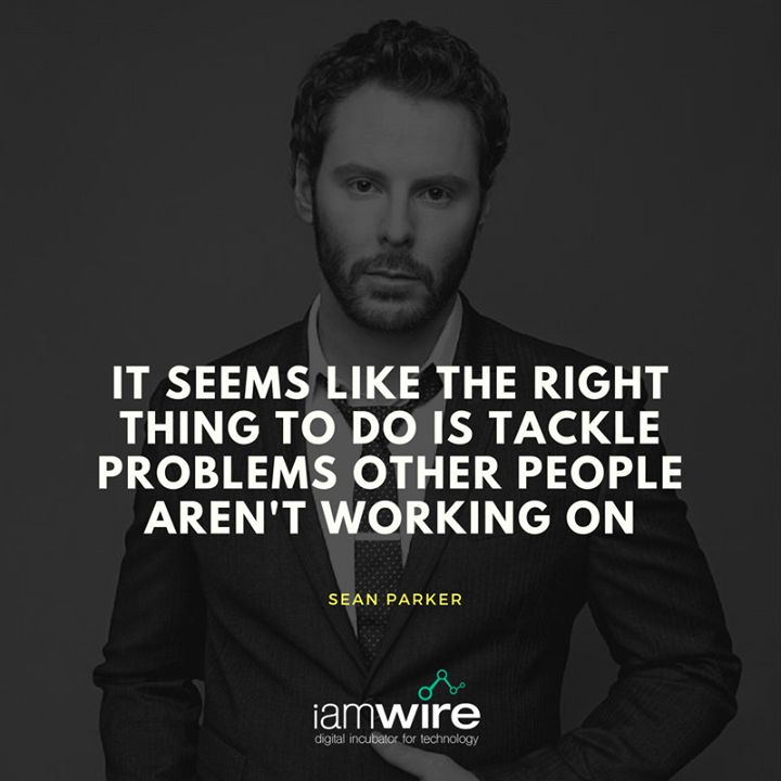 """It seems like the right thing to do is tackle problems other people aren't working on."" - Sean Parker"