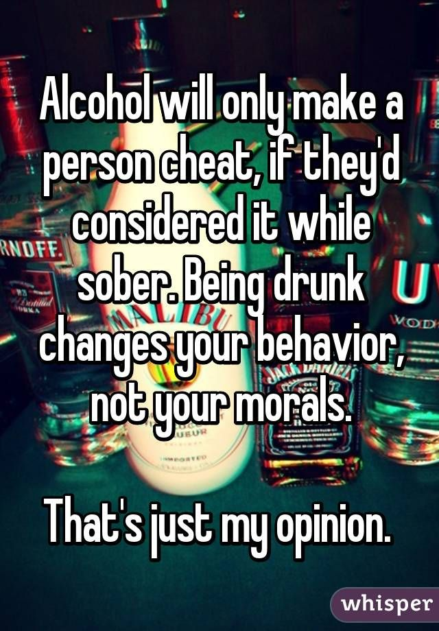 Alcohol will only make a person cheat, if they'd considered it while sober. Being drunk changes your behavior, not your morals.  That's just my opinion.