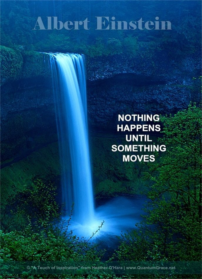 """""""Nothing happens until something moves."""" —Albert Einstein: www.QuantumGrace.net ..*"""
