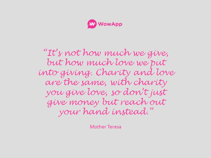 """It's not how much we give, but how much love we put into giving. Charity and love are the same, with charity you give love, so don't just give money but reach out your hand instead."" - Mother Teresa #charity #DoGood"