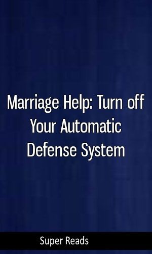 Marriage Help: Turn off Your Automatic Defense System