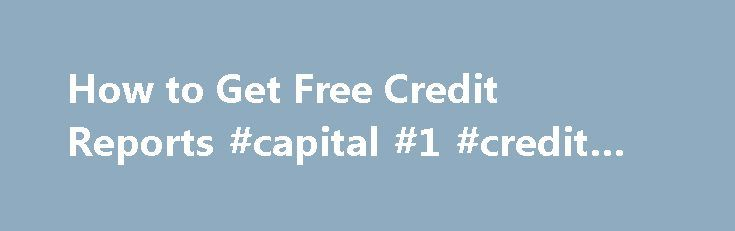 How to Get Free Credit Reports #capital #1 #credit #card http://pakistan.remmont.com/how-to-get-free-credit-reports-capital-1-credit-card/  #how to get free credit reports # How to Get Free Credit Reports One of the first step to help you better understand and improve your credit is to get your credit reports. Your reports give you a better understanding of what s going on, and offer you the opportunity to spot mistakes that you may want to dispute . What is a Credit Report A credit report…