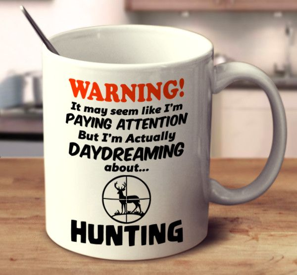 WARNING It May Seem Like I'm Paying Attention But I'm Actually Daydreaming About Hunting