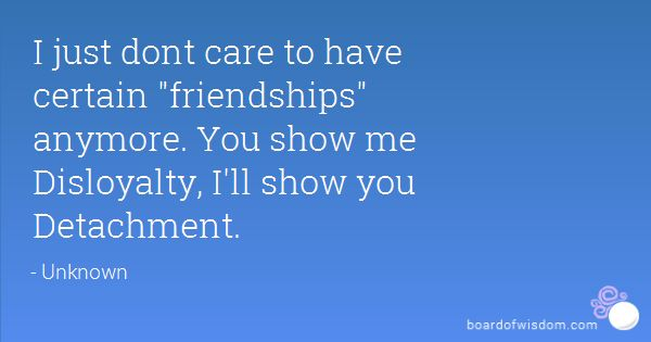 "So me. ""I just don't care to have certain 'friendships' anymore. You show me disloyalty, I'll show you detachment."""