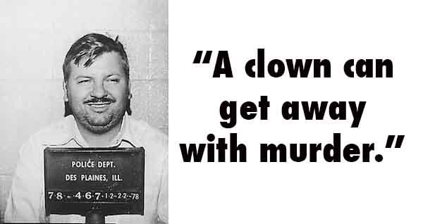"""A clown can get away with murder."" ~ John Wayne Gacy"