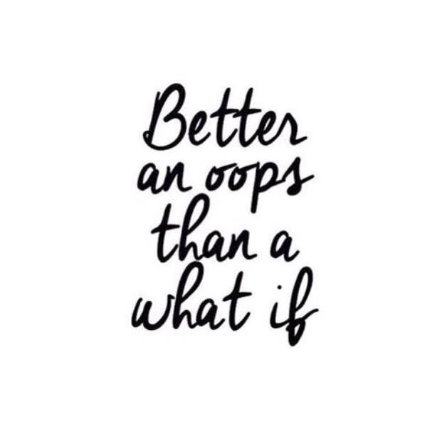 Better an Oops, than a What if
