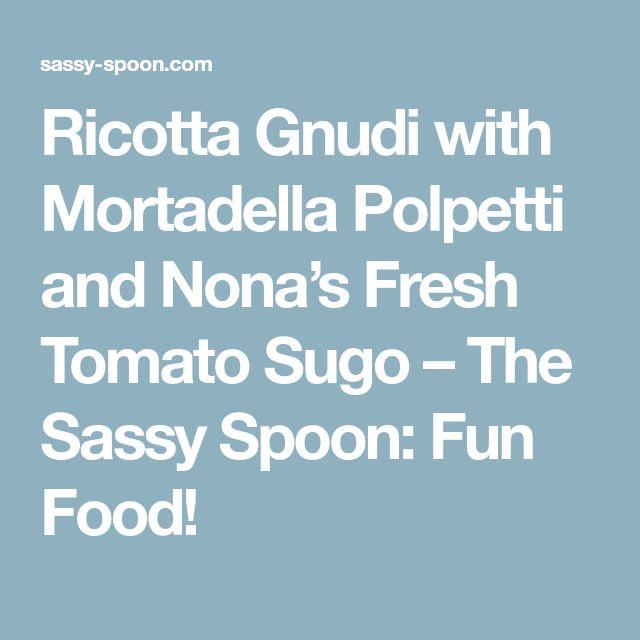 Ricotta Gnudi with Mortadella Polpetti and Nona's Fresh Tomato Sugo – The Sassy Spoon: Fun Food!