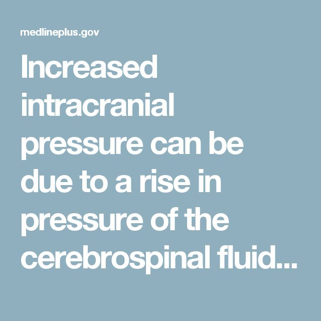 Increased intracranial pressure can be due to a rise in pressure of the cerebrospinal fluid. This is the fluid that surrounds the brain and spinal cord. Increase in intracranial pressurecan also be due toa rise inpressure within the brain itself. This can be caused by a mass (such as a tumor), bleeding into the brain or fluid around the brain, or swelling within the brain itself.