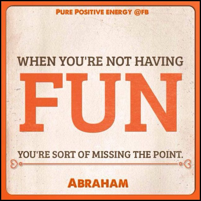 When you are not having fun, you're sort of missing the point.  *Abraham-Hicks Quotes (AHQ1163)