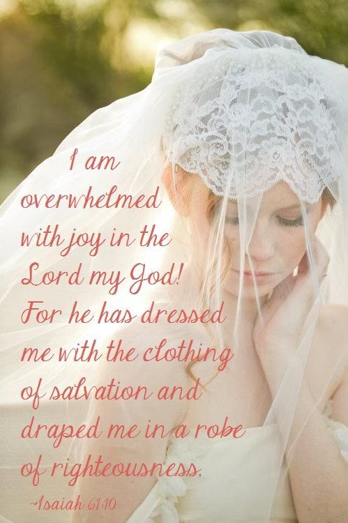 """Isaiah 61:10,""""I delight greatly in the Lord; my soul rejoices in my God. For he has clothed me with garments of salvation and arrayed me in a robe of his righteousness, as a bridegroom adorns his head like a priest, and as a bride adorns herself with her jewels."""""""