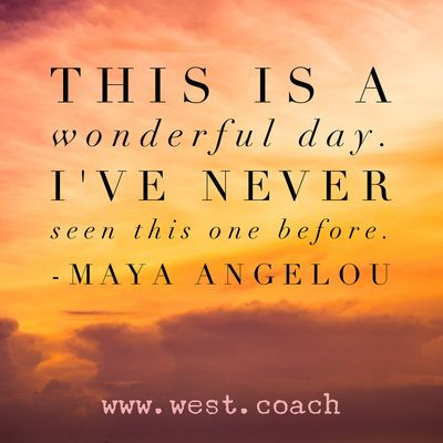 INSPIRATION - EILEEN WEST LIFE COACH | This is a wonderful day.  I've never seen this one before. - Maya Angelou | Life Coach, Eileen West Life Coach, inspiration, inspirational quotes, motivation, motivational quotes, quotes, daily quotes, self improvement, personal growth, live your best life, freedom, wonderful, Maya Angelou, Maya Angelou quotes