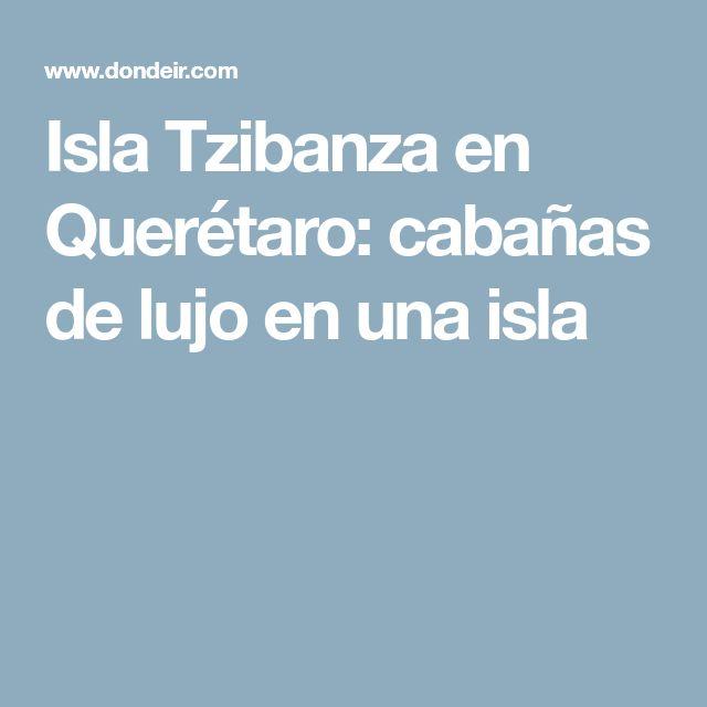 Isla Tzibanza en Querétaro: cabañas de lujo en una isla