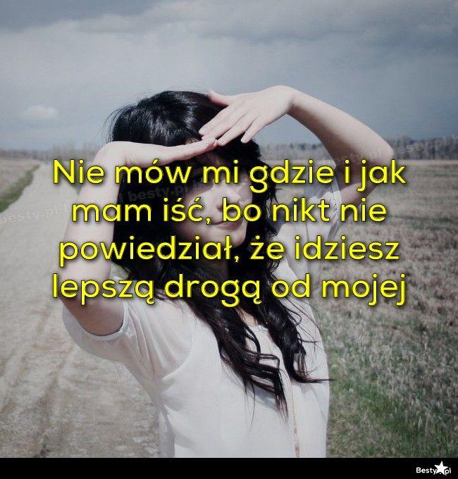 BESTY.pl - Nie mów mi gdzie i jak mam iść, bo nikt nie powiedział, że idziesz lepszą drogą od mojej
