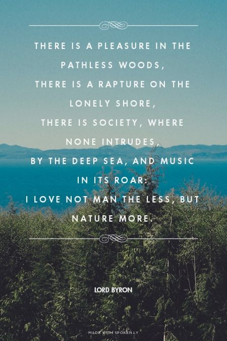 There is a pleasure in the pathless woods, There is a rapture on the lonely shore, There is society, where none intrudes, By the deep sea, and music in its roar: I love not man the less, but Nature more. - Lord Byron |