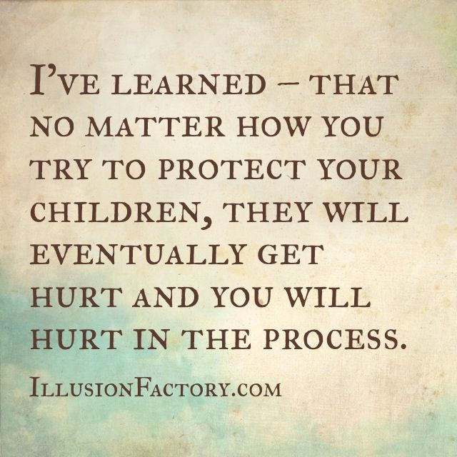 This is so true. No matter how much you try to protect your children, eventually they get hurt. Seeing your child hurt is the worst feeling in the world. I feel so helpless today. All i can do is hug her and tell her i love her...and pray a lot
