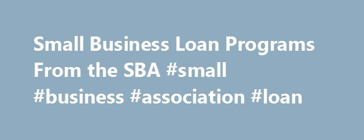Small Business Loan Programs From the SBA #small #business #association #loan http://credit-loan.nef2.com/small-business-loan-programs-from-the-sba-small-business-association-loan/  # Small Business Loan Programs from the SBA Updated May 04, 2016 The U.S. Small Business Administration (SBA) loan programs lend money to small businesses unable to secure financing on reasonable terms through normal lending channels. The SBA loan programs are operated through private-sector lenders that provide…