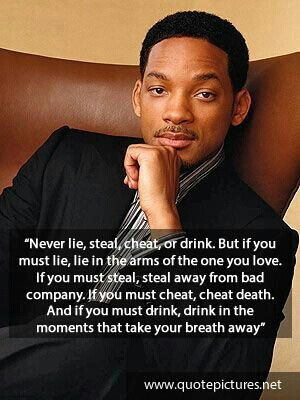 """""""Never lie, steal, cheat, or drink. But if you must lie, lie in the arms of the one you love. If you must steal, steal away from bad company. If you must cheat, cheat death. And if you must drink, drink in the moments that take your breath away."""" ~Will Smith in Hitch"""