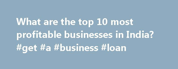 What are the top 10 most profitable businesses in India? #get #a #business #loan http://busines.remmont.com/what-are-the-top-10-most-profitable-businesses-in-india-get-a-business-loan/  #most successful businesses # Despite being a huge economy that ranks at number 3 in the GDP (PPP) league globally, India is a nation where the agriculture and unorganized sectors dominate employment generation. Contrary to what a lot of people may believe, we do not have a majority of our workforce employed…