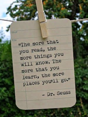 The more that you read, the more things you will know. The more that you learn, the more places you'll go. -- Dr Seuss