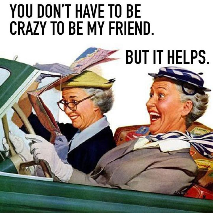 But it helps if your crazy I need a crazy person to make me laugh and smile and stick with me through my whole life that's a best friend