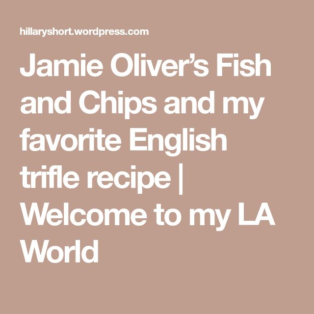 Jamie Oliver's Fish and Chips and my favorite English trifle recipe   Welcome to my LA World