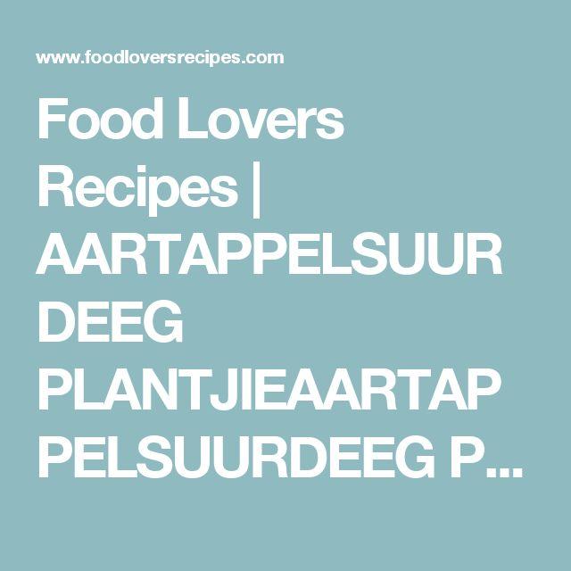 Food Lovers Recipes | AARTAPPELSUURDEEG PLANTJIEAARTAPPELSUURDEEG PLANTJIE - Food Lovers Recipes